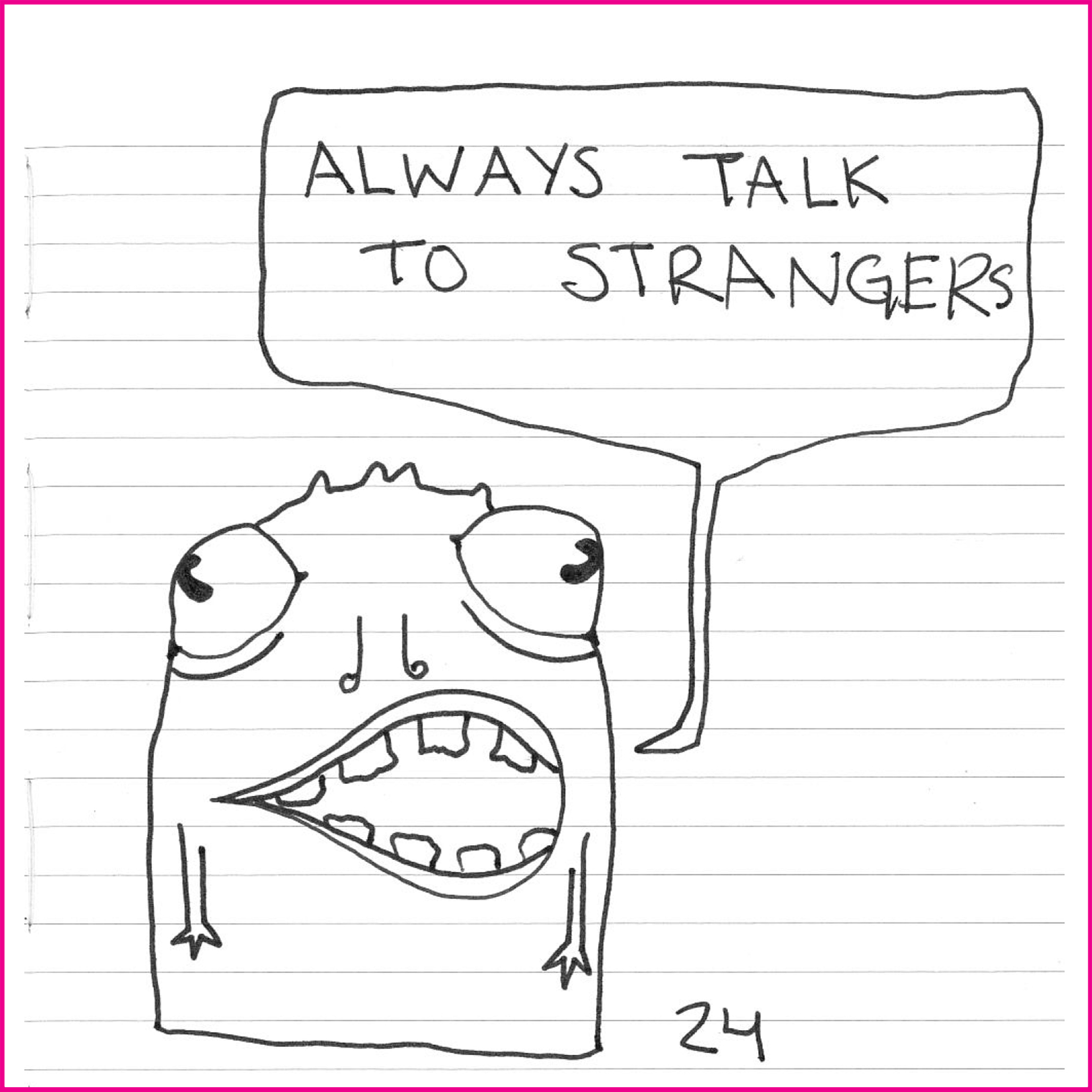 Always talk to strangers.