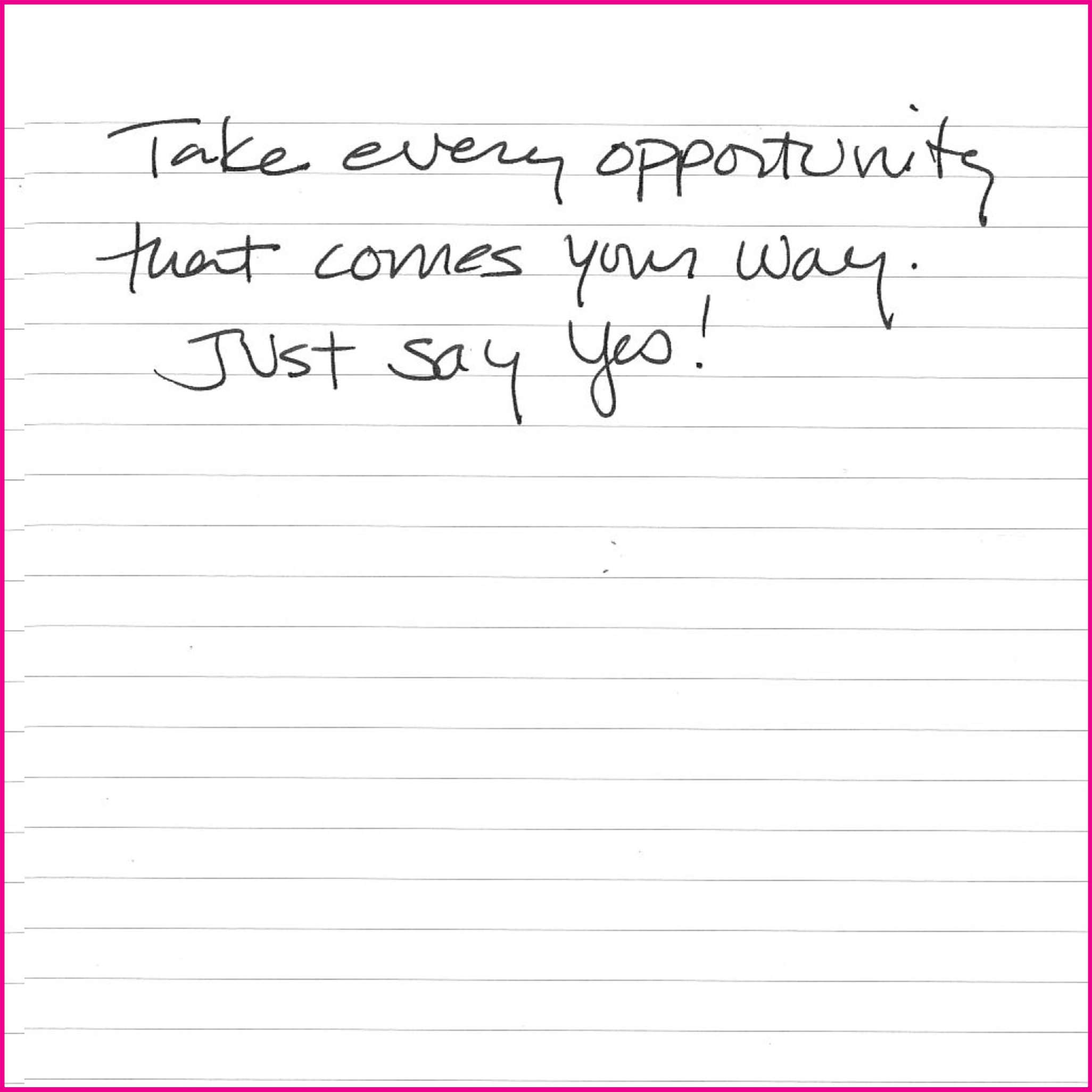 Take every opportunity that comes your way. Just say yes!