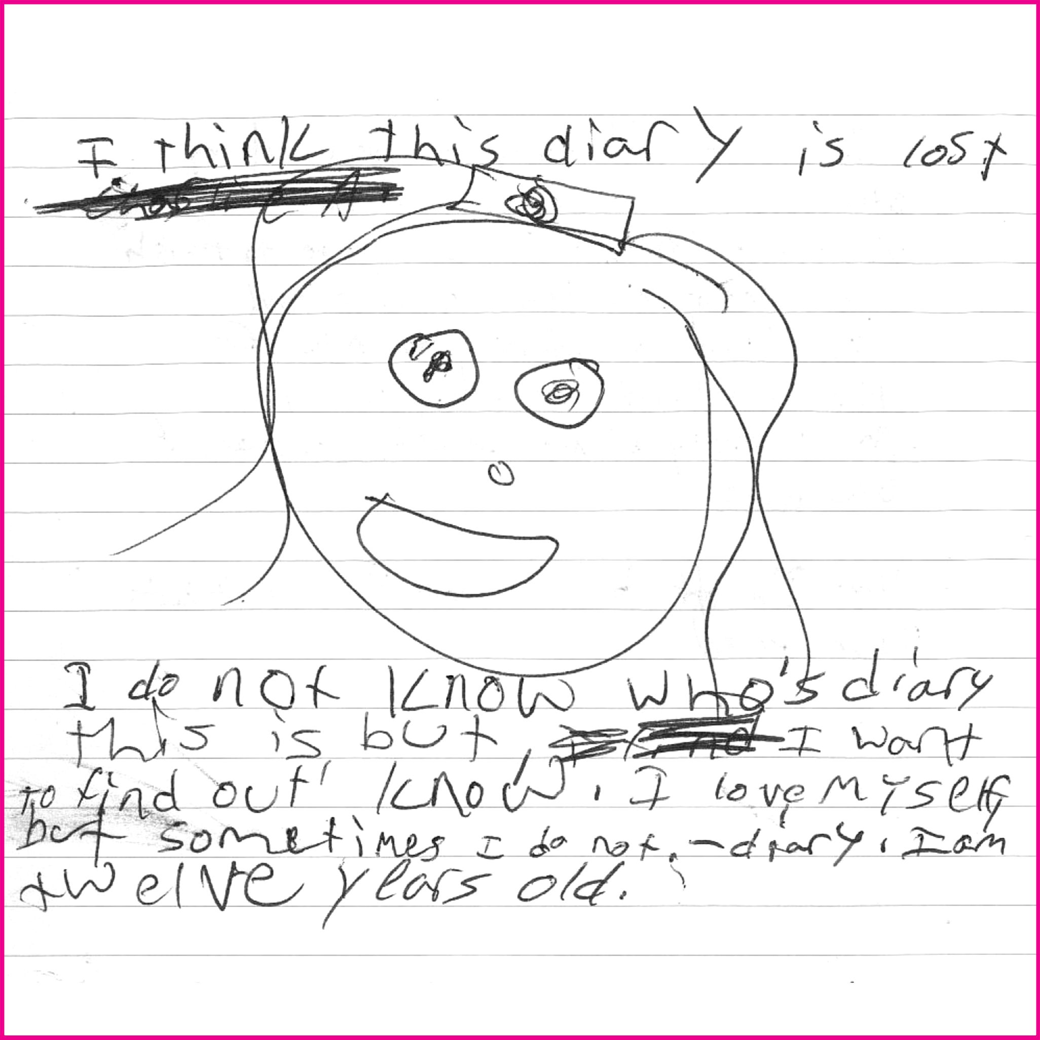 I think this diary is lost. I do not know who's diary this is but I want to find out! I love myself but sometimes I do not. - diary  I am twelve years old.  I think it's a good idea.