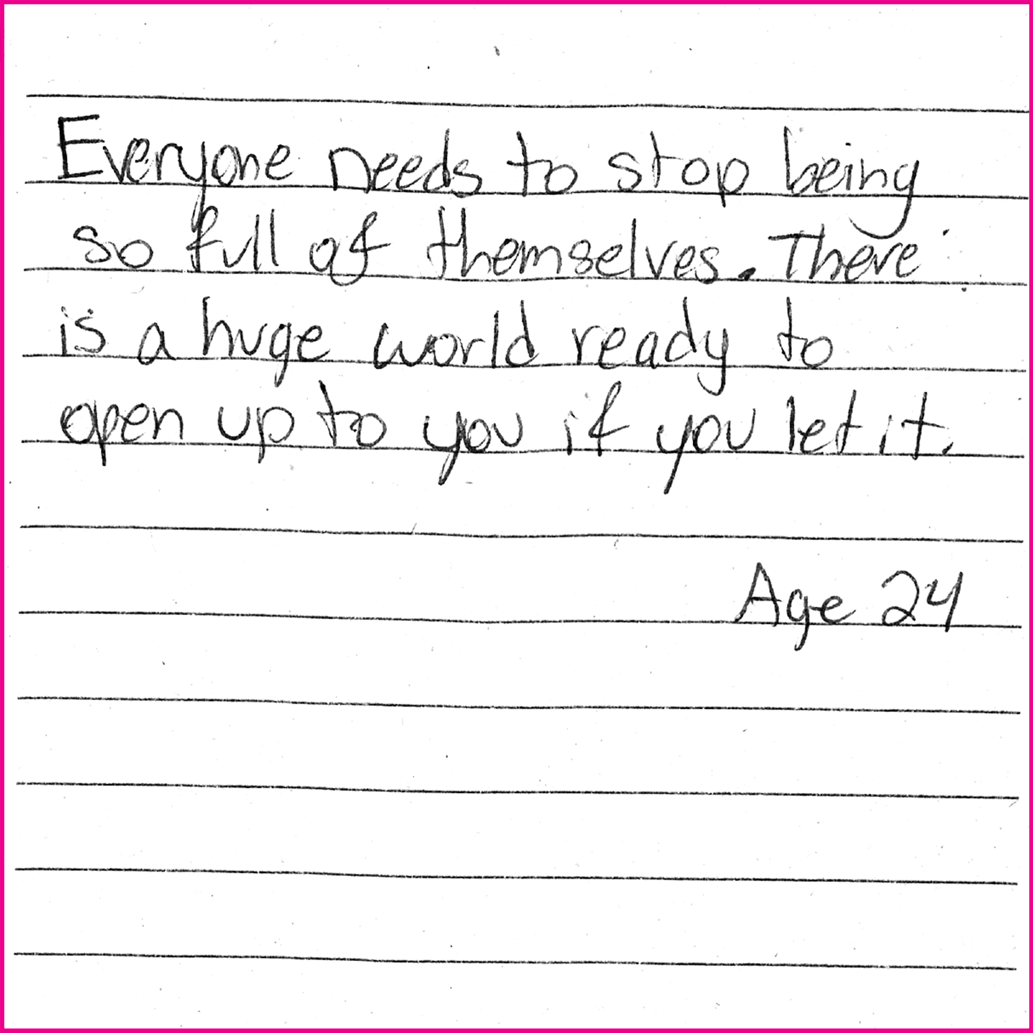 Everyone needs to stop being so full of themselves. There is a huge world ready to open up to you if you let it - Age 24