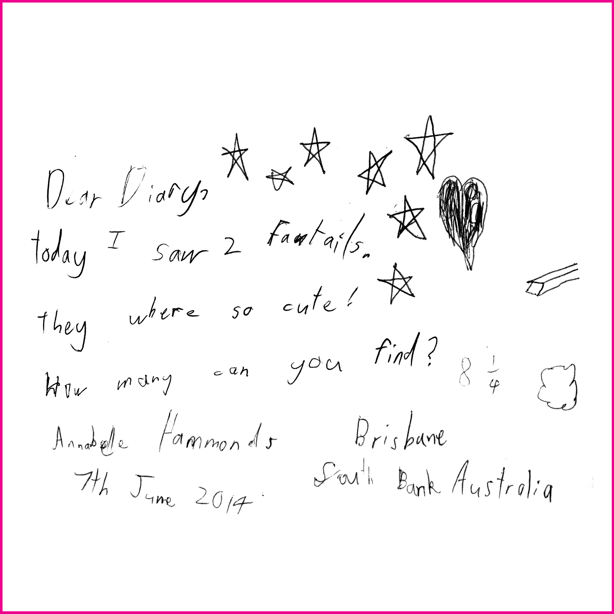 Dear Diary,  Today I saw 2 fantails. They were so cute! How many canyou find?  Annabell Hammonds, 8 ¼