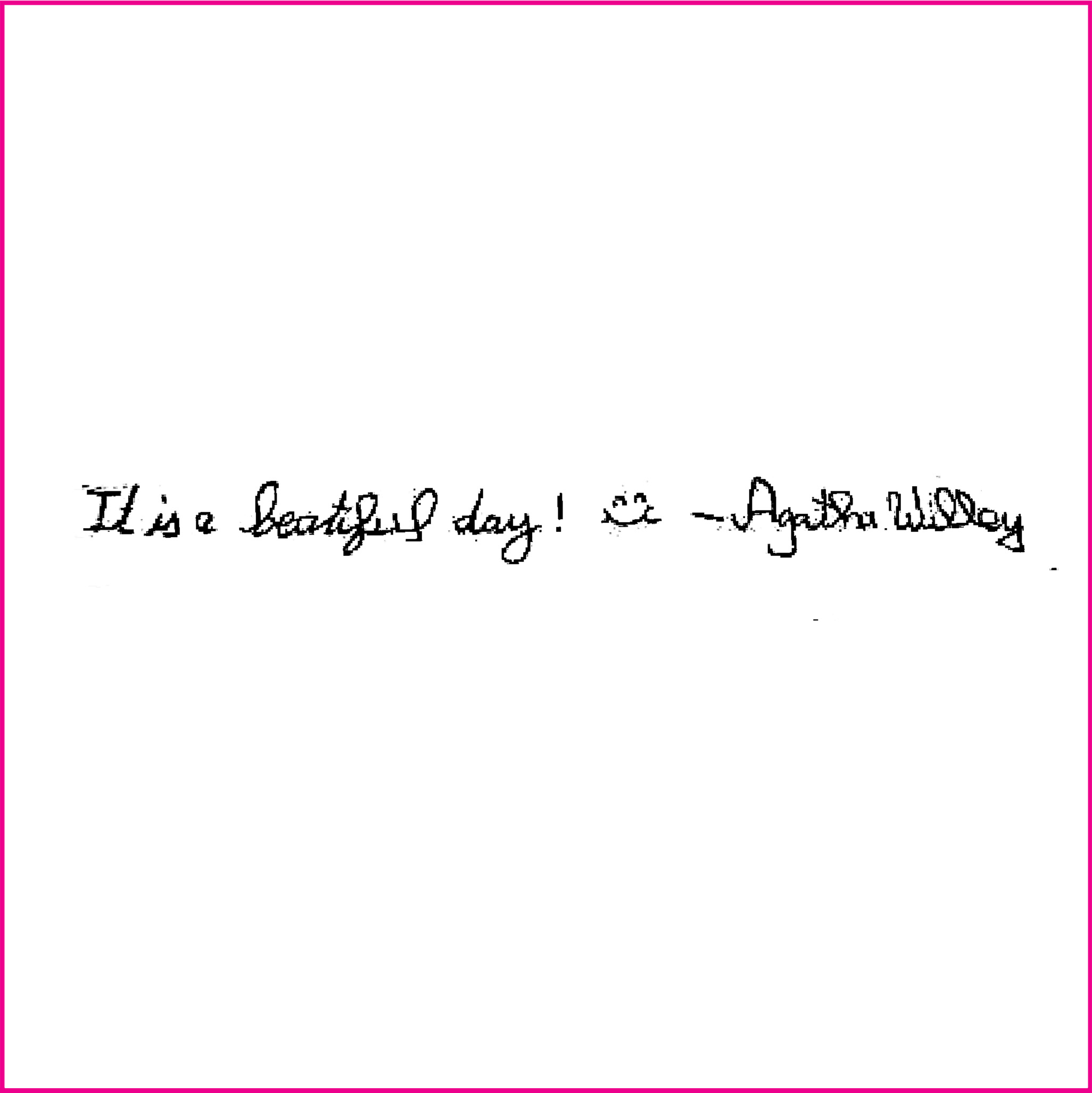 It is a beautiful day! - Agatha Willey