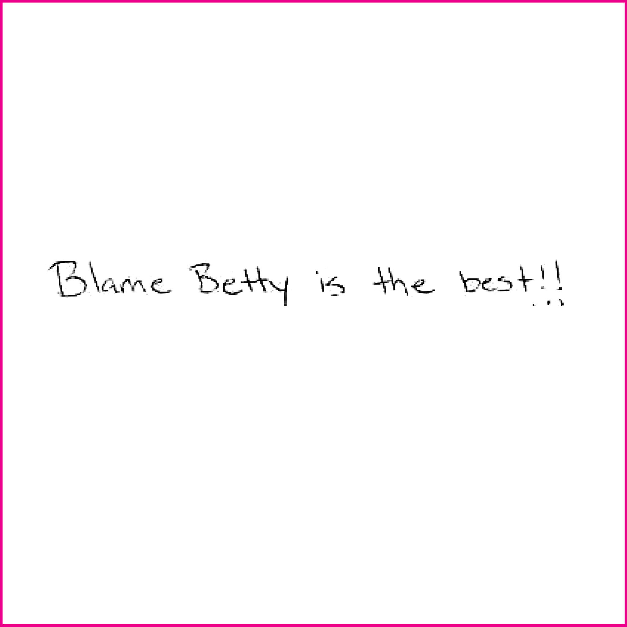 Blame Betty is the best!
