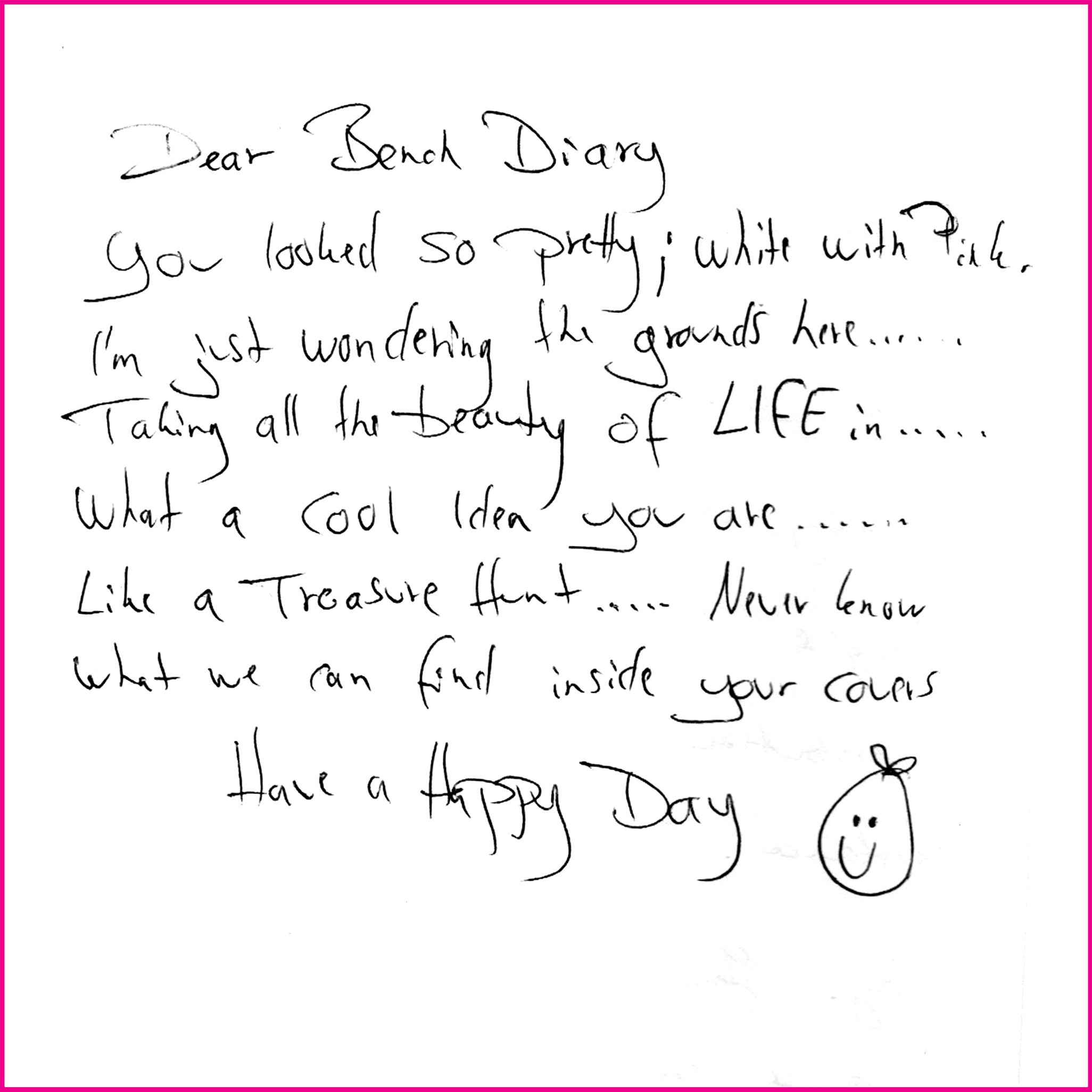 Dear Bench Diary  You looked so pretty; white with pink, I'm just wandering the grounds here…Taking all the beauty of LIFE…What a cool idea you are…Like a treasure hunt..never know we can find inside your covers.  Have a Happy Day
