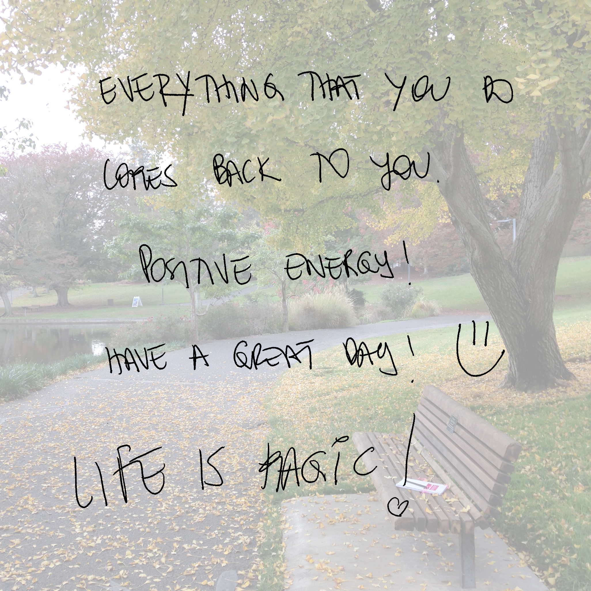 EVERYTHING THAT YOU DO COMES BACK TO YOU. POSITIVE ENERGY! HAVE A GREAT DAY! LIFE IS MAGIC!