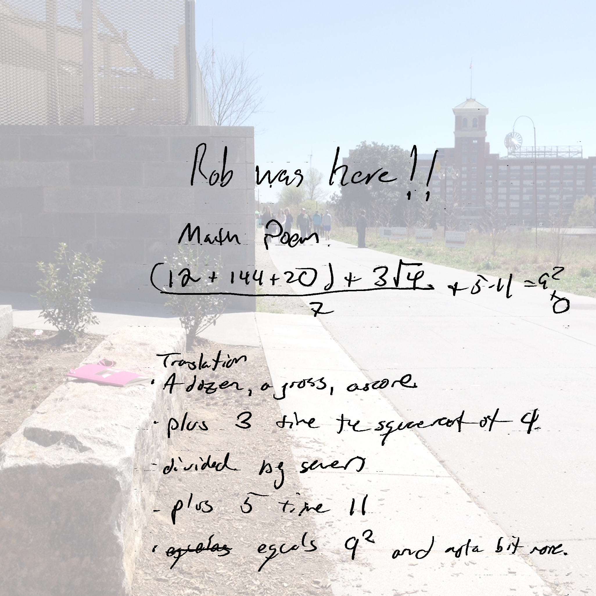 Rob was here!!  Math Poem.  -A dozen, a gross, a score  -plus 3 times the square root of 4  -divided by seven  -plus 5 times 11  -equals 9 squared and and a bit more.