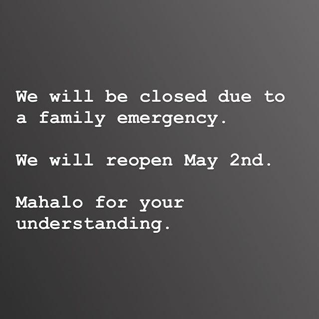 We will be closed thru May 1. Reopening May 2. Mahalo.