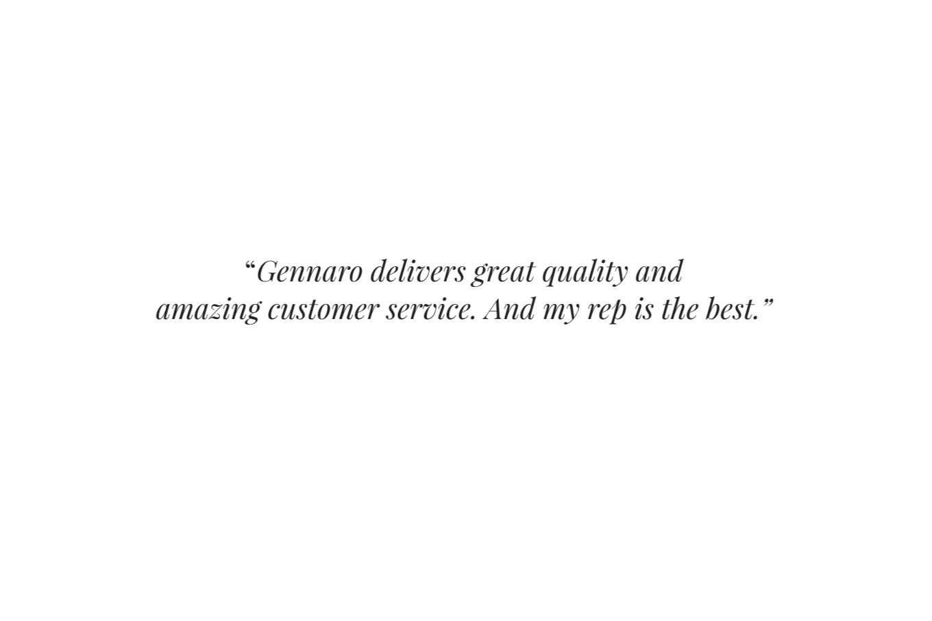 """ Gennaro delivers great quality and amazing customer service. And my rep is the best."""