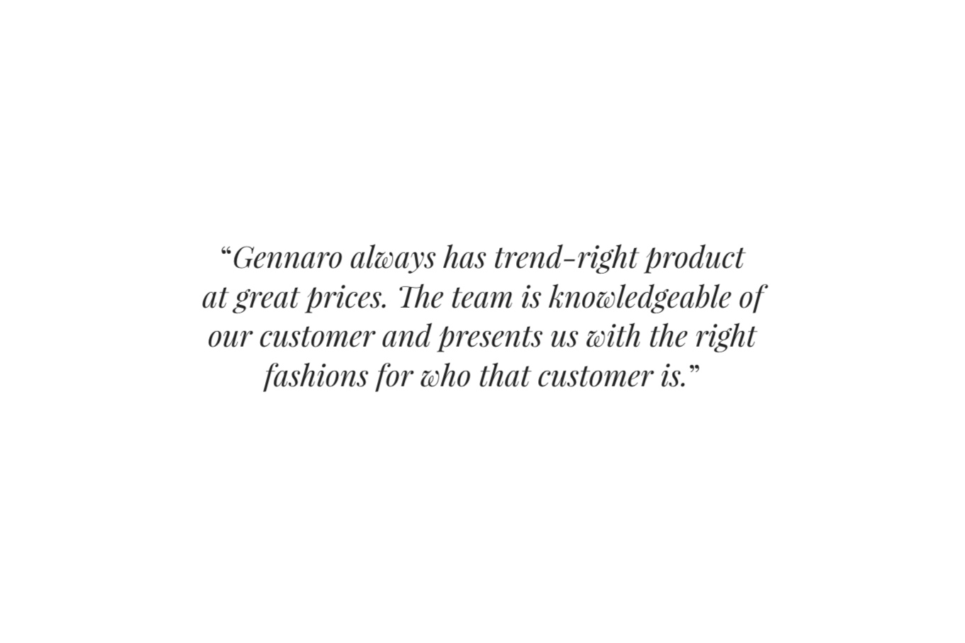 """ Gennaro always has trend-right product at great prices. The team is knowledgeable of our customer and presents us with the right fashions for who that customer is. """
