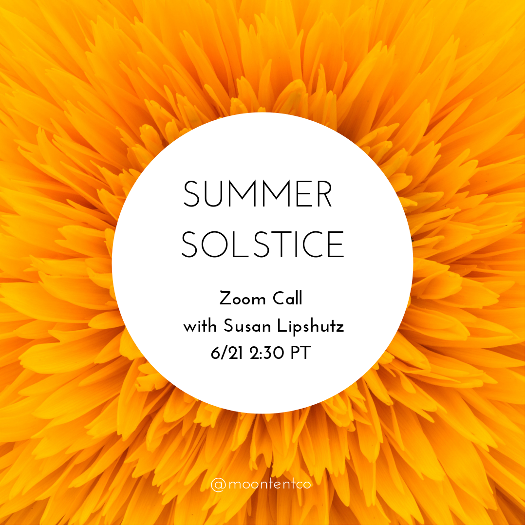 "Summer Solstice Virtual Circle - ""It's time to stalk the courage for our dreams""Celebrate the longest day of the year and prep for eclipse season with Susan Lipshutz of Everyday Medicine Woman and Dorothée Sophie Royal of MoonTent in a free video call on June 21, 2019 at 2:30 PT / 4:30 CT / 5:30 ET.In the live video call, we'll discuss tips and practices for working with this potent sun energy and recalibrate how we want to stand in our lives.Get a chance to ask Susan your questions about this season and the collective energies that we're experiencing. We look forward to connecting with you!"