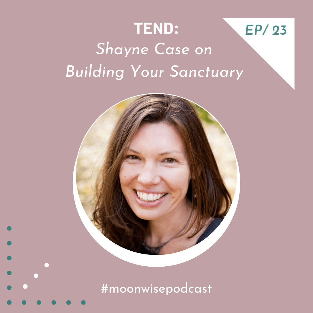 Episode 23: Tend - Learn about awakening your senses to nature and building your sanctuary with healer and teacher Shayne Case.