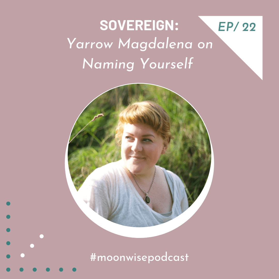 Episode 22: Sovereign - Learn about the act of naming yourself with artist, small business coach and magic maker Yarrow Magdalena.