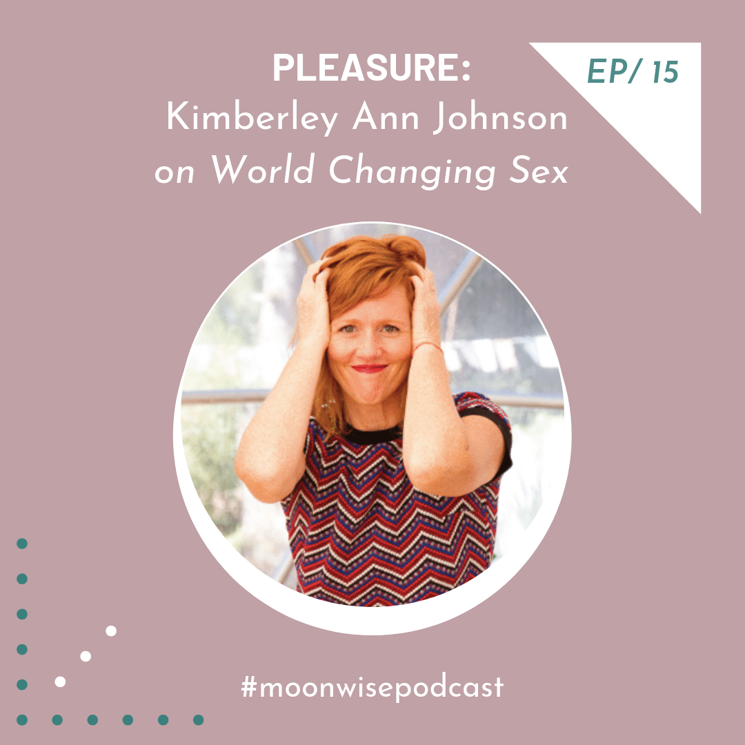 Episode 15: Pleasure - Learn about world changing sex and reawakening feminine pleasure with author and 'vaginapractor' Kimberly Ann Johnson.