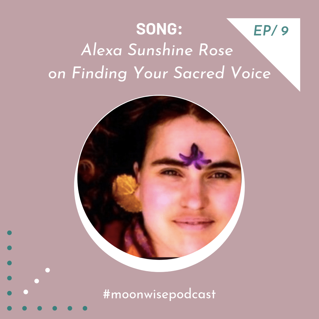 Episode 9: SONG - Learn about the healing power of sound and how to find your sacred voice with musician Alexa Sunshine Rose.
