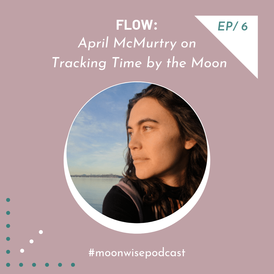 Episode 6: Flow - Learn how to align with lunar cycles with April McMurtry, founder of The Moon Is My Calendar.