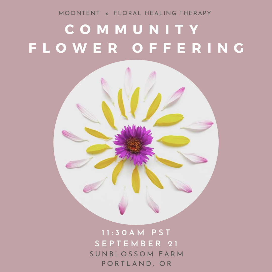 Community Flower Offering - MoonTent and Floral Healing Therapy hosted a community flower offering at Sunblossom Farm in Portland, Oregon on September 21, 2019.We gathered at this beautiful, bee-friendly flower farm just a few days before Fall Equinox to honor the changing season and express our gratitude for all that we've harvested. Together, we created a flower mandala for Mother Earth and wove our collective energy with nature.Through donations at this event, we raised $75 for Rainforest Alliance!