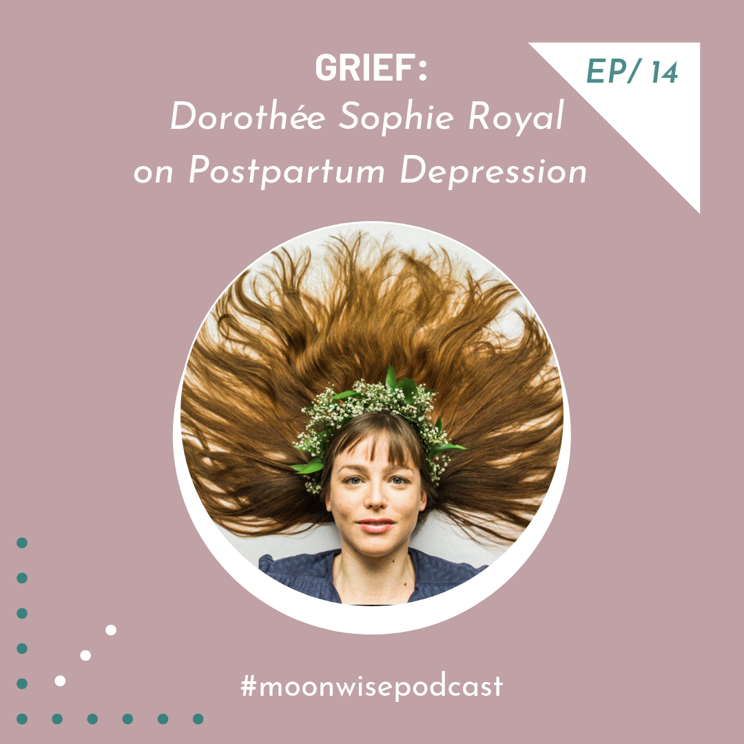 Episode 14: Grief - Learn about post-partum depression as an underworld initiation with MoonWise podcast host Dorothée Sophie Royal.