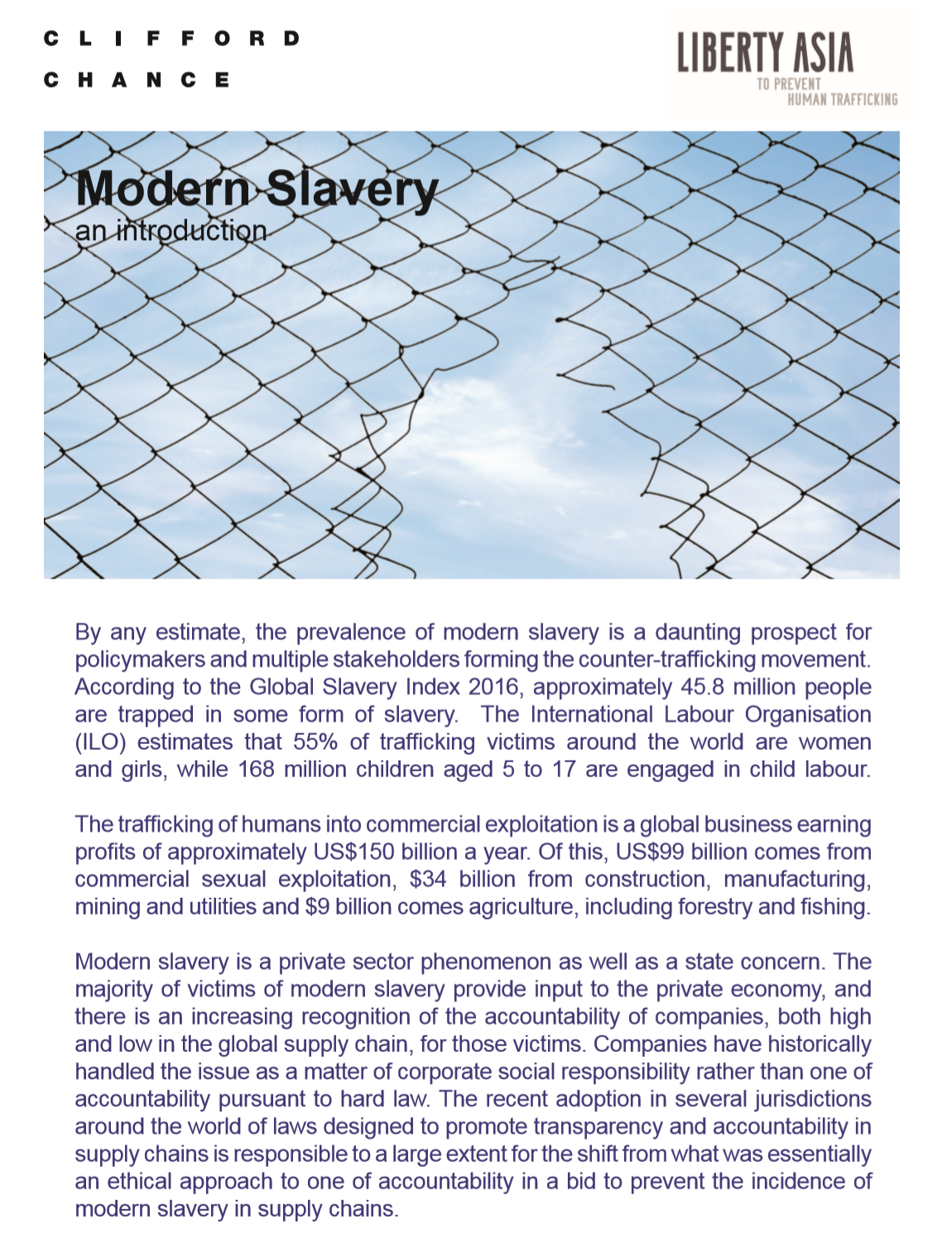 This White Paper looks at normative and legislative trends taken to address modern slavery ranging from the global to the national and state level. The paper also analyzes the impact of the current legislations on corporate disclosure and transparency and discusses how a patchwork of diverse legislations which differs from jurisdiction to jurisdiction in scope and application, and across different industries should lead to a development of a global standard. - By: Liberty Shared and Clifford Chance