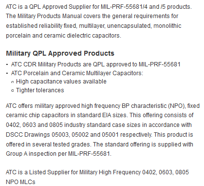 ATC is a QPL Approved Supplier for MIL-PRF-55681/4 and /5 products. The Military Products Manual covers the general requirements for established reliability fixed, multilayer, unencapsulated, monolithic porcelain and ceramic dielectric capacitors.  Military QPL Approved Products  ATC CDR Military Products are QPL approved to MIL-PRF-55681  ATC Porcelain and Ceramic Multilayer Capacitors:  High capacitance values available  Tighter tolerances  ATC offers military approved high frequency BP characteristic (NPO), fixed ceramic chip capacitors in standard EIA sizes. This offering consists of 0402, 0603 and 0805 industry standard case sizes in accordance with DSCC Drawings 05003, 05002 and 05001 respectively. This product is offered in several tested grades. The standard offering is supplied with Group A inspection per MIL-PRF-55681.  ATC is a Listed Supplier for Military High Frequency 0402, 0603, 0805 NPO MLCs