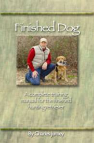 """FINISHED DOG: A Complete Training Manual for the Finished Hunting Retriever"" by Charles Jurney  Designed to produce a finished retriever."
