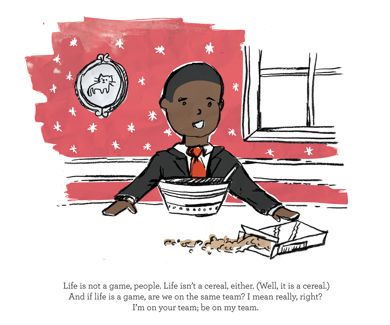 Life is not a game, people. Life isn't a cereal, either. Well it is a cereal. And if life is a game, are we on the same team? I mean really, right? I'm on your team. Be on my team. Kid president illustration pep talk.