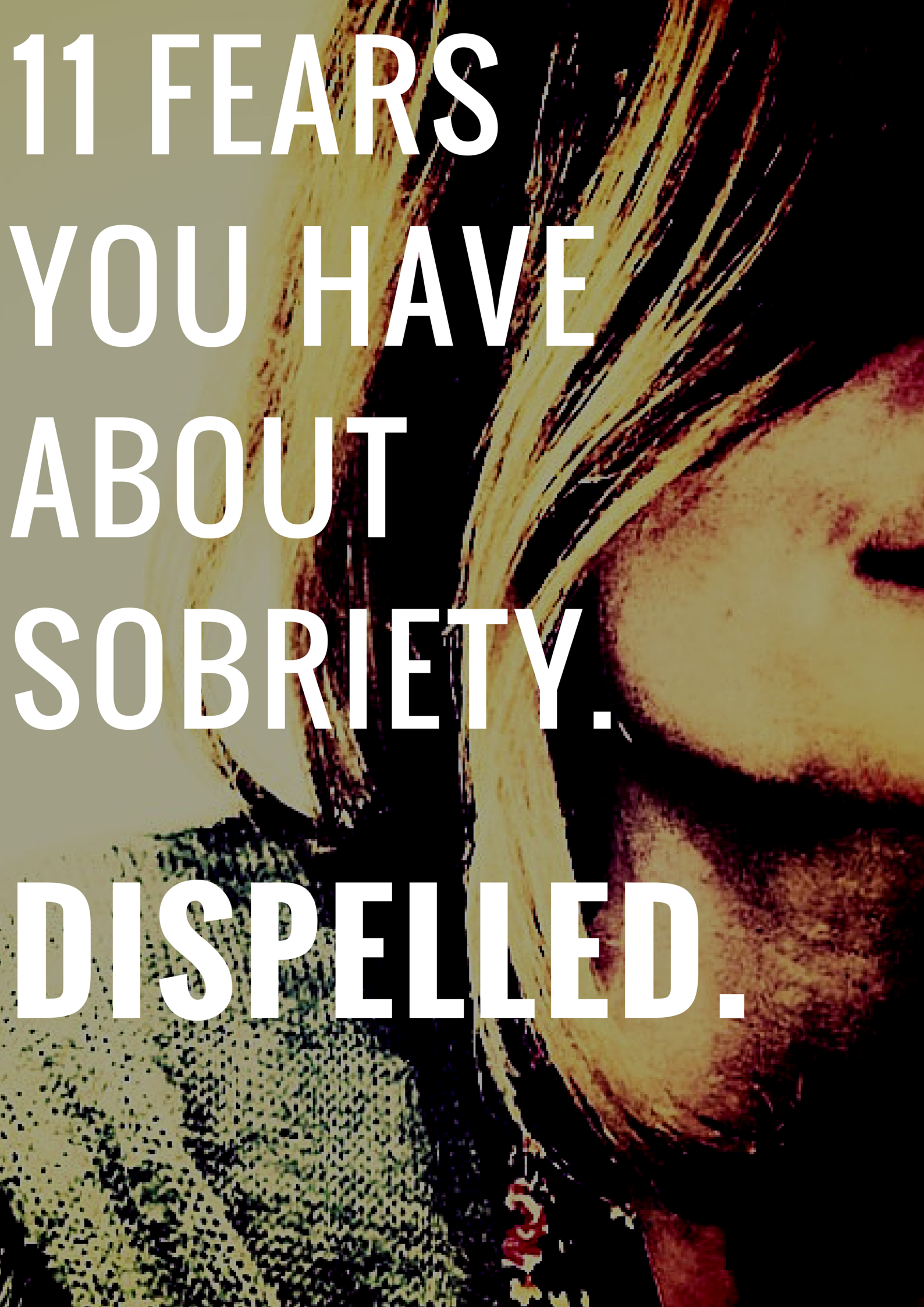 11 FEARS YOU HAVE ABOUT SOBRIETY. DISPELLED