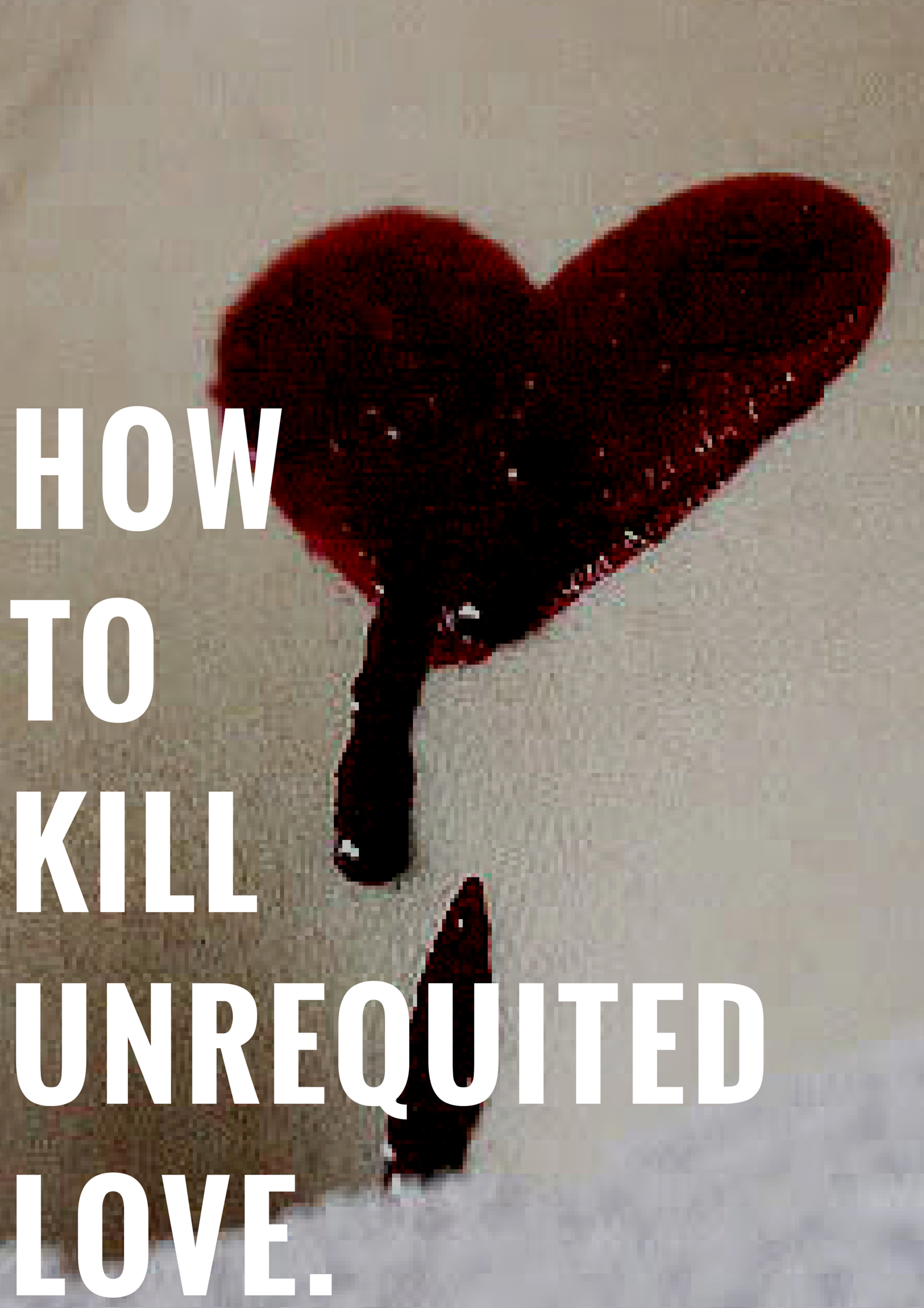 HOW TO KILL UNREQUITED LOVE
