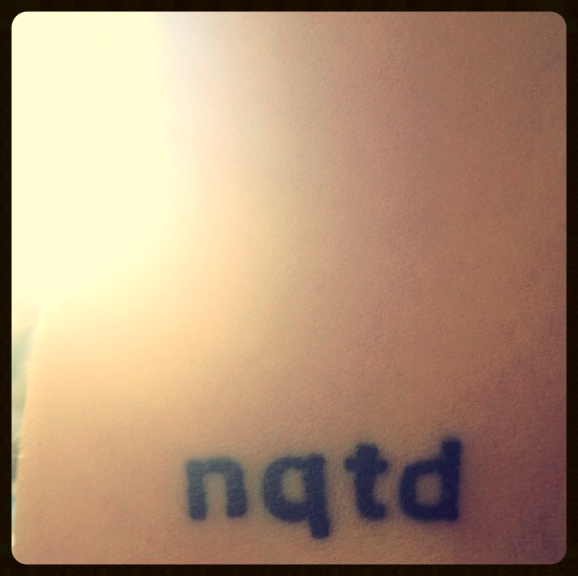 My tattoo, NQTD forNever Question The Decision. I haven't.