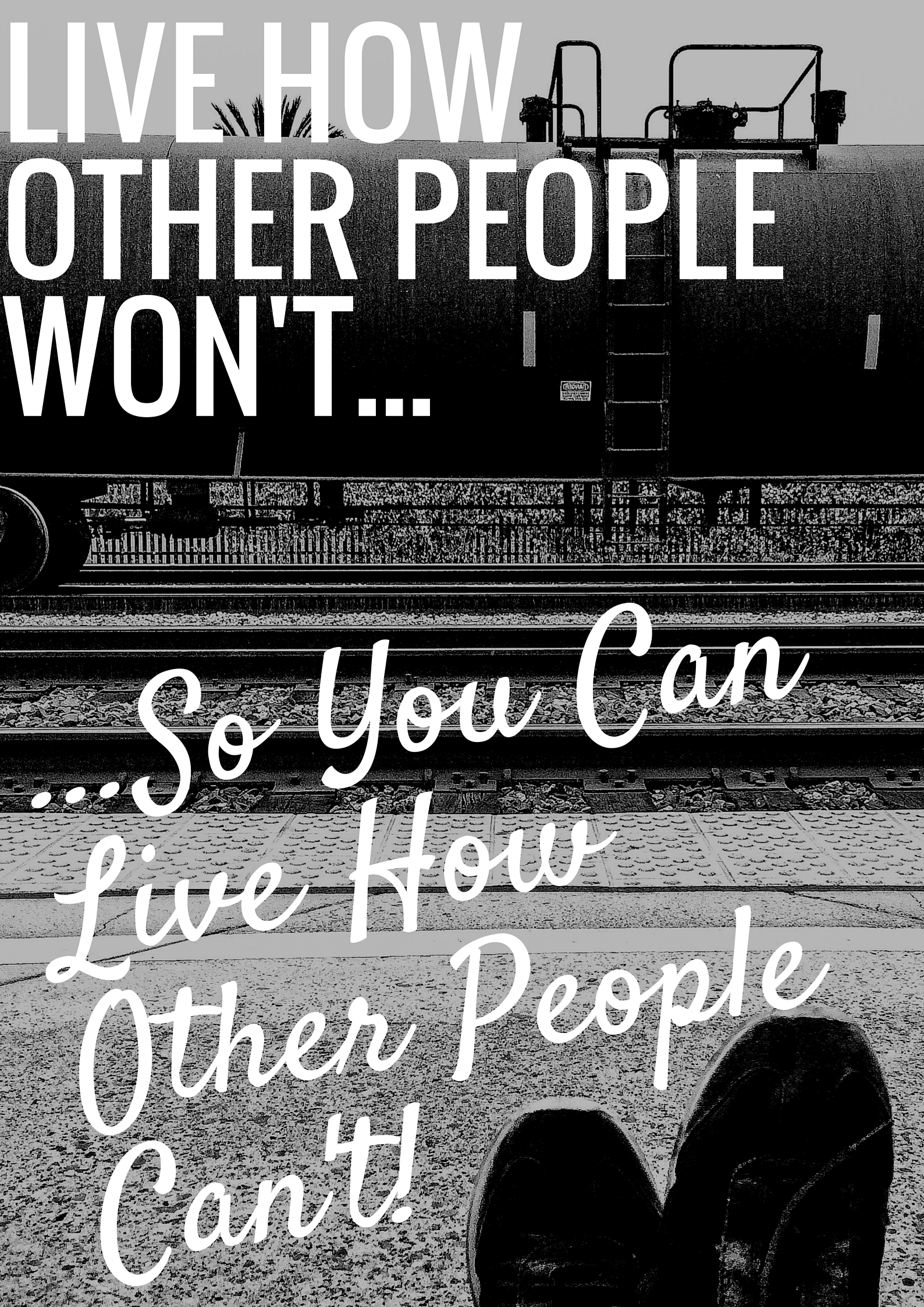Live How Other People Won't, So You Can Live How Other People Can't