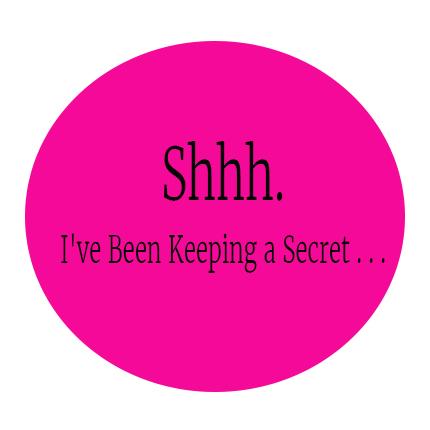 Shhh. I've Been Keeping a Secret . . .