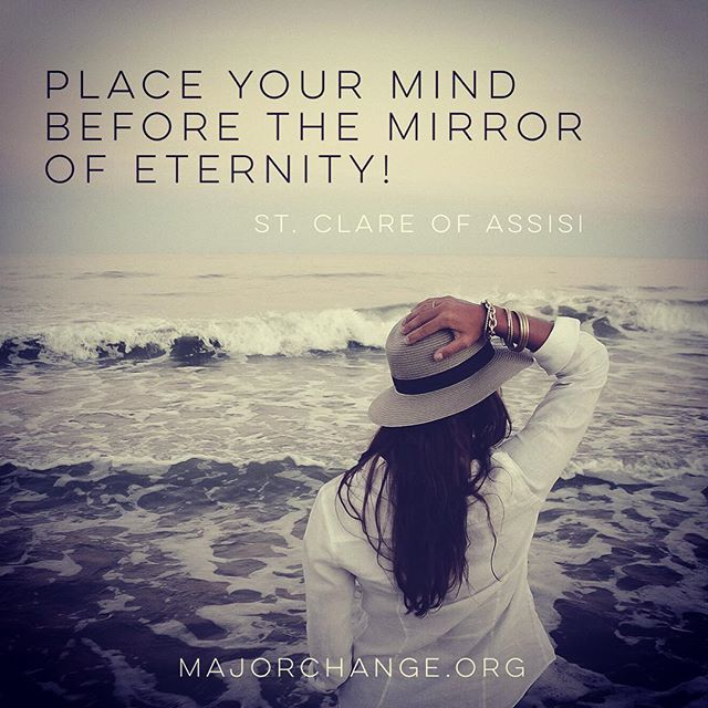 """Place your mind before the mirror of eternity! Place your soul in the brilliance of glory! And transform your entire being into the image of the Godhead Itself through contemplation."" -St. Clare of Assisi #majorchange #stclare #contemplation #glory #eternity #catholic"