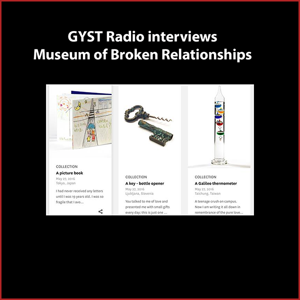 GYST DO IT! With the Museum of Broken Relationships - Guest is Alex Hyde, Director of The Museum of Broken Relationships. The Museum of Broken Relationships grew from a traveling exhibition revolving around the concept of failed relationships and their ruins. Unlike 'destructive' self-help instructions for recovery from failed loves, the Museum offers a chance to overcome an emotional collapse through creation: by contribution to the Museum's collection. Conceptualized in Croatia in 2010, the Museum has since toured internationally in 20 cities so far, amassing an amazing collection.The Los Angeles location on Hollywood Boulevard was openend in May of 2016 by John B. Quinn. The Museum of Broken Relationships puts the stories of real people on display with an item related to their failed relationships. These personal stories reflect the entire spectrum of break-ups, from the devilishly funny to the traumatic tales of lost love. The collection shows how we all share the same problems, no matter our nationality or background.