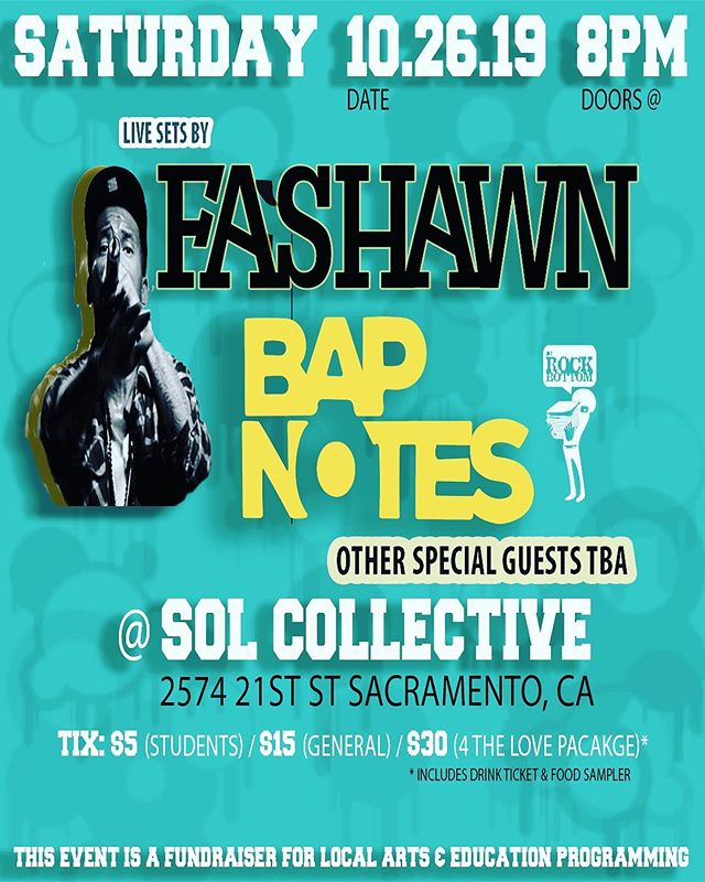 A chance to see some dope live music, while supporting the work of local arts, culture and education.  Join us Sat. Oct. 26th, where you can catch performances by Fashawn (Mass Appeal), Bapnotes, Dj Rockbottom, and other special guests TBA.  All proceeds go to the efforts of incredible local org's & programming such as: Sol Collective, Low End Theory Collaborative, and the annual Sacramento Hip-Hop education conference - Rock the School Bells.  Limited ticket runs available now:  Ticket 1 - Students - $5 w/ ID Ticket 2 - Gen Admission - $15 Ticket 3 - **4 The Love Package - $30 ** This ticket is an explicit way to show your support for the arts and education in your area. **Ticket includes food and drink promos