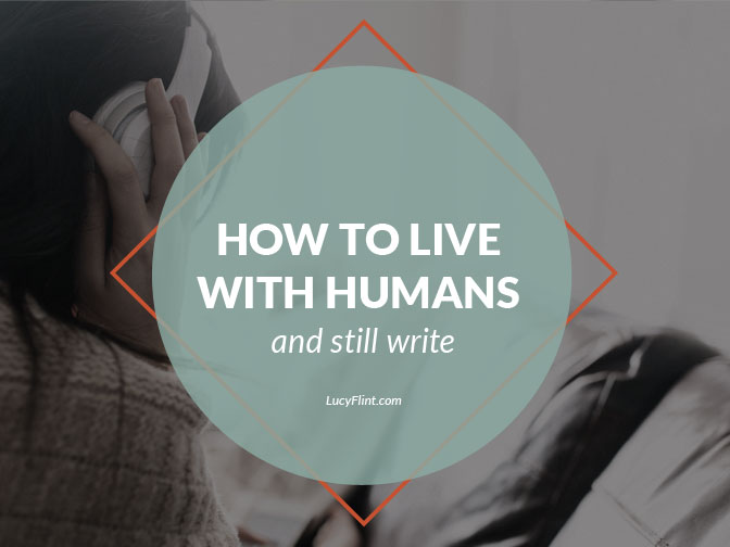 How to live with humans and still write: a discussion about balancing work and people. | lucyflint.com
