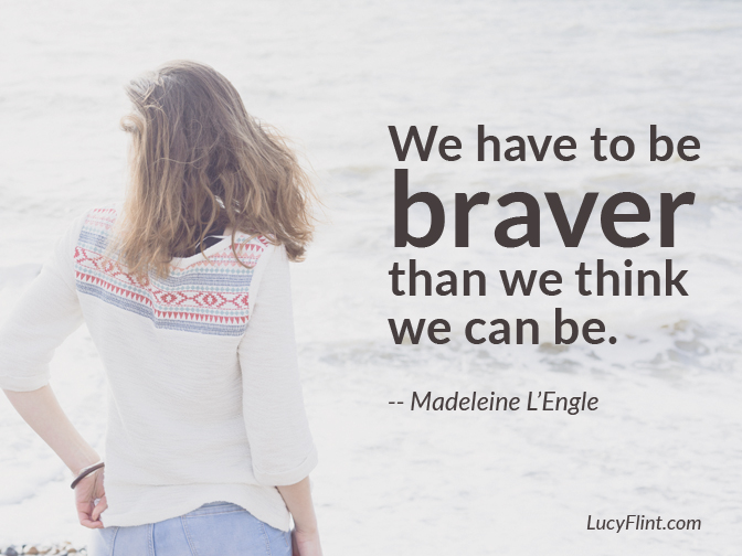 We have to be braver. ... Quotes for the writing journey on lucyflint.com