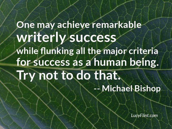 """One may achieve remarkable writerly success while flunking all the major criteria for success as a human being. Try not to do that."" - Michael Bishop ... So, lionheart: What kind of a writer do you want to be? And what kind of human? 