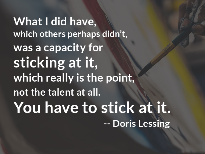 """What I did have, which others perhaps didn't, was a capacity for sticking at it, which really is the point, not the talent at all. You have to stick at it."" -- Doris Lessing 