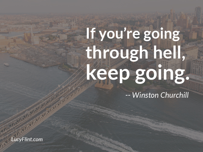 If you're going through hell, keep going. -- Winston Churchill. (We're talking about a bravery blast over at lucyflint.com)