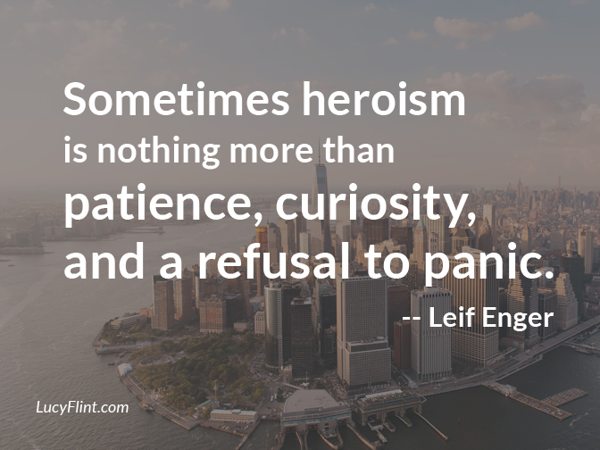 Sometimes heroism is nothing more than patience, curiosity, and a refusal to panic. -- Leif Enger | (We're having a bravery blast over at lucyflint.com)