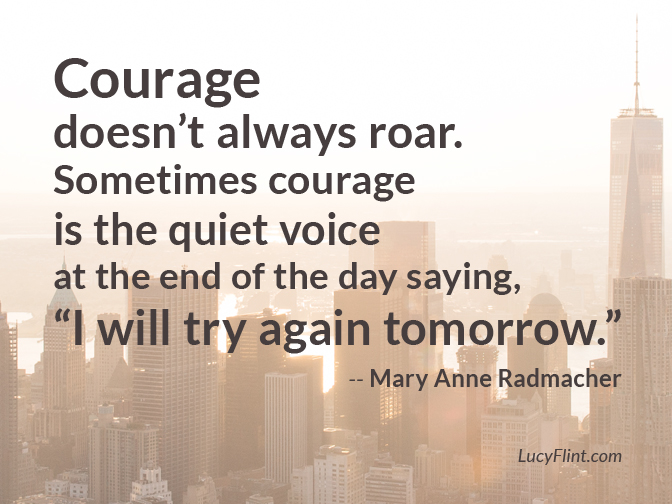 "Sometimes courage is the quiet voice at the end of the day saying, ""I will try again tomorrow."" -- Mary Anne Radmacher 