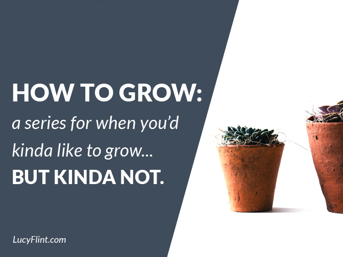 From the Lucy Flint Archives! A series about growth ... for those of us who don't *always* feel ambitious. | lucyflint.com