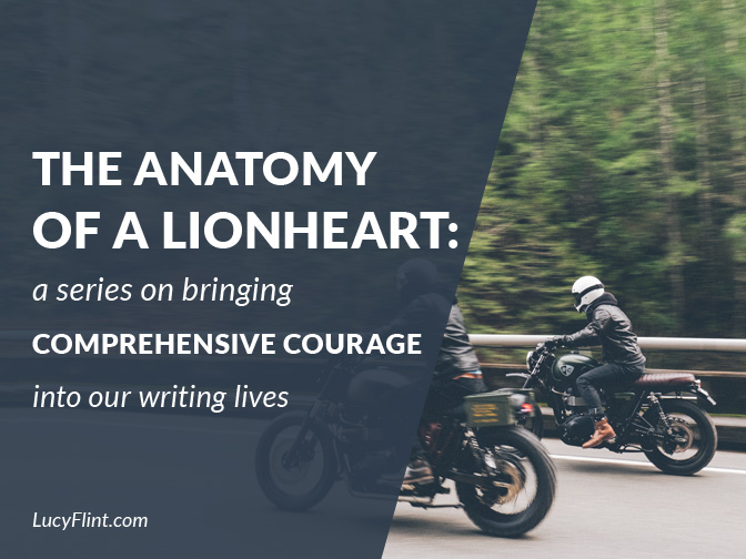 From the Lucy Flint Archives! Bringing comprehensive courage into our writing lives. Or, the definition of a lionheart. | lucyflint.com