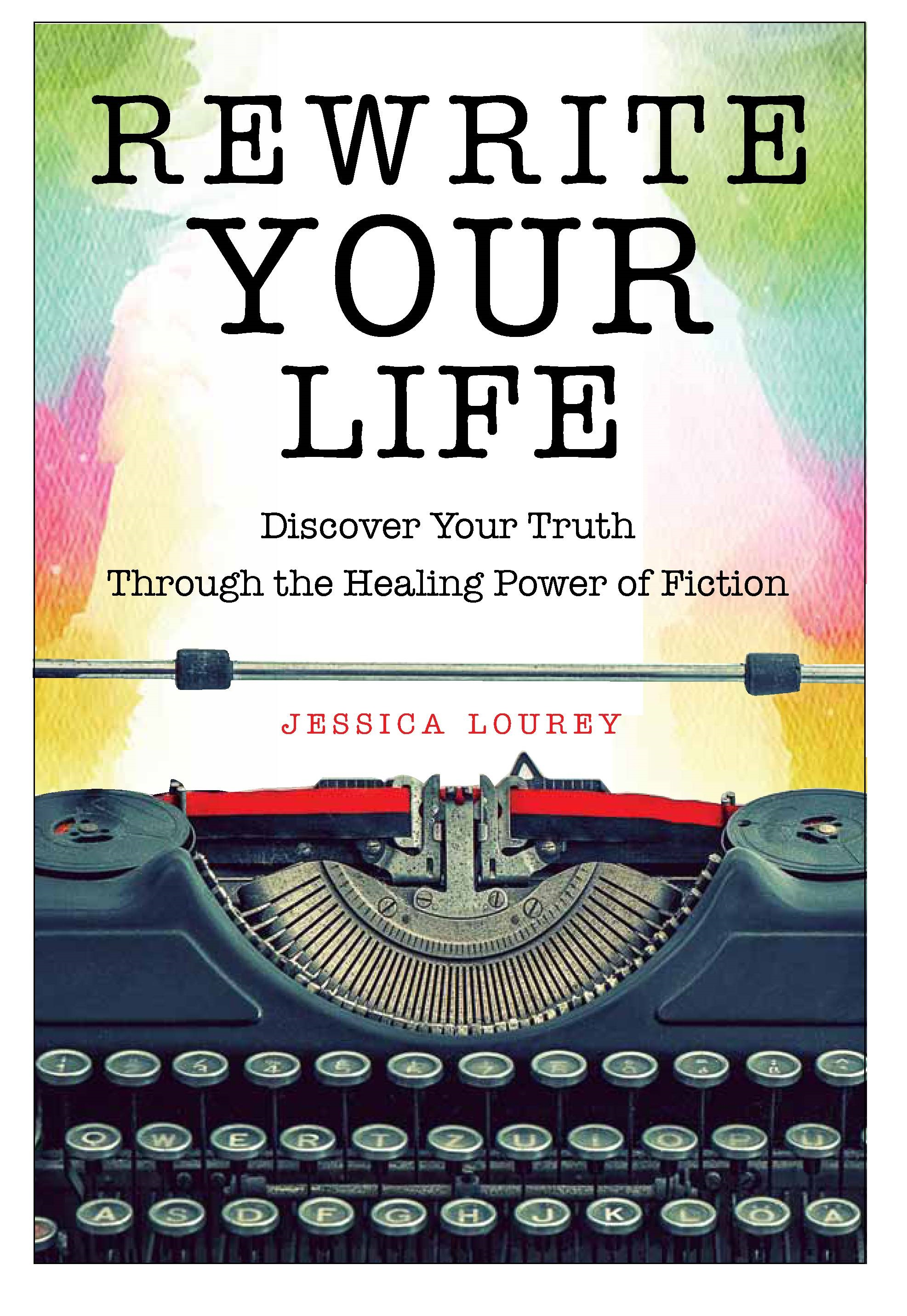 Rewrite Your Life: Discover Your Truth Through the Healing Power of Fiction, by Jessica Lourey