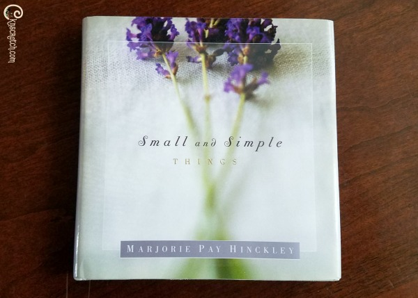 Small and Simple Things- great quotes from Marjorie Pay Hinckley