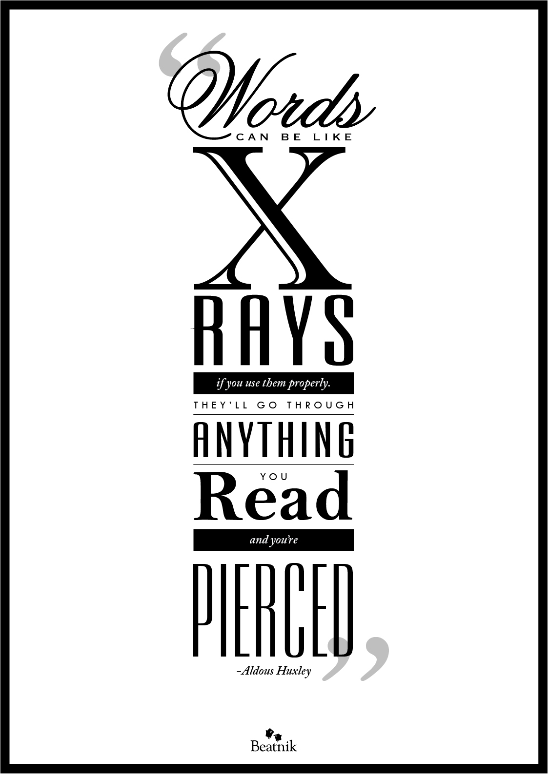 """Words can be like X-rays if you use them properly — they'll go through anything. You read and you're pierced.""  -Aldous Huxley"