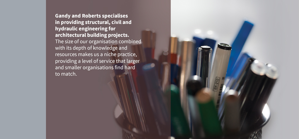 Gandy and Roberts specialises in providing structural, civil and hydraulic engineering for architectural building projects. The size of our organisation combined with its depth of knowledge and resources makes us a niche practice, providing a level of service that larger and smaller organisations find hard to match.