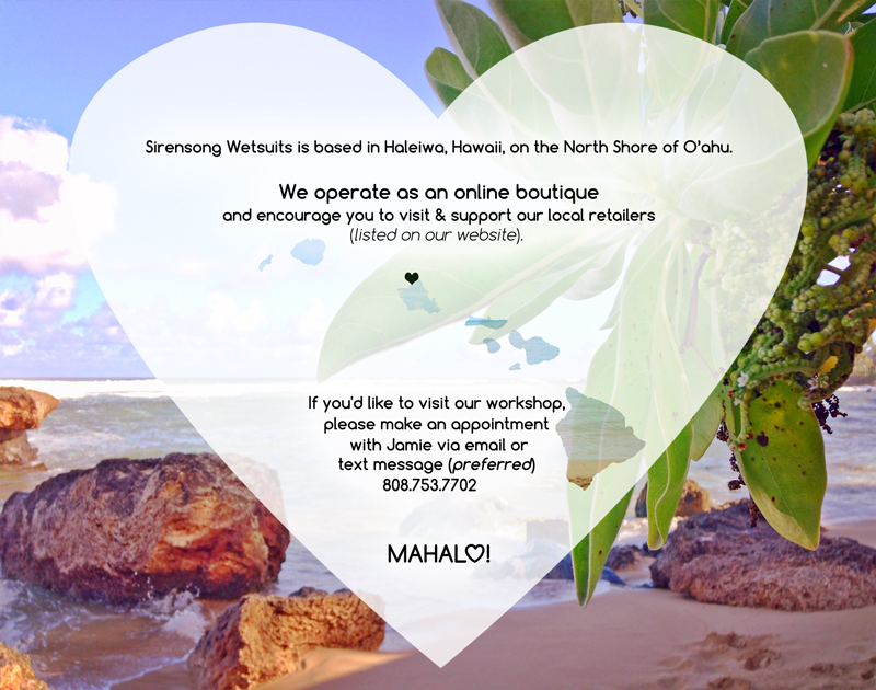 Sirensong Wetsuits is based on the North Shore of O'ahu, in Haleiwa.    Please note that we are primarily an online boutique and encourage you to visit our  local retailers .  If you'd like to visit our workshop, please make an appointment with Jamie via text message (preferred)  808.753.7702.