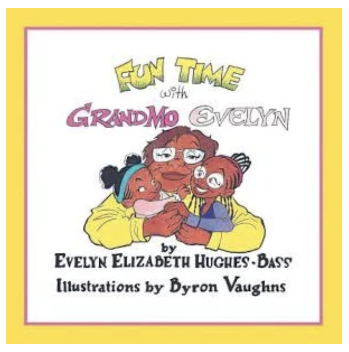 Fun Time with Grandmo Evelyn.  Written by Evelyn Elizabeth Hughes-Bass, illustrated by Byron Vaughns.