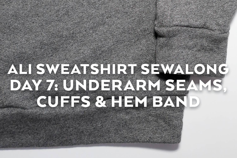 Ali Sweatshirt Sewalong Day 7 - Underarm Seam, Cuffs & Hem Band | Sew DIY