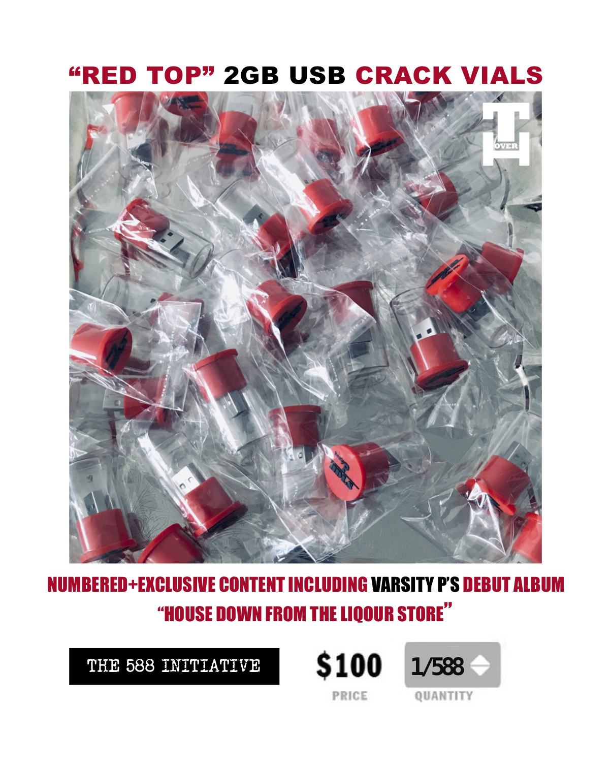 """THE 588 INITIATIVE - The 588 Initiative is a Proud 2 Pay campaign, in which Varsity P has the goal of selling 588 """"Red Top"""" USB Crack Vials for the price of $100 each. These vials contain Varsity P's debut album """"House Down From The Liquor Store"""", his new single and music video for PRODUCT and other exclusive content associated with this album campaign. Purchases will also come with a T-shirt and ticket to a private concert Varsity P is holding for all die hard fans who are Proud 2 Pay!The significance of the number 588 is it being the address of 588 Wilson avenue, Varsity P's childhood home in Bushwick, Brooklyn and the POV his album speaks from.Inspired by Nipsey Hussle The Great!Funds will be used to enhance the awareness and impact of Varsity P's debut album as well as assist in the establishment of The588Initiative.org, a community based program that will focus on music, sports and health with the commitment of impacting 588 lives on a yearly bases."""